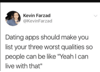 "Be Like, Dating, and Yeah: Kevin Farzad  @KevinFarzad  Dating apps should make you  list your three worst qualities so  people can be like ""Yeah l can  live with that"" Meirl"
