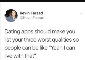 "Be Like, Dank, and Dating: Kevin Farzad  @KevinFarzad  Dating apps should make you  list your three worst qualities so  people can be like Yeah l can  live with that"" Meirl by Jelivick MORE MEMES"