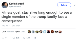 consequence: Kevin Farzad  @KevinFarzad  Follow  Fitness goal: stay alive long enough to see a  single member of the trump family face a  consequence  7:41 AM - 1 Dec 2017  1,315 Retweets 6,411 Likes