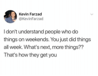Dank, 🤖, and How: Kevin Farzad  @KevinFarzad  I don't understand people who do  things on weekends. You just did things  all week. What's next, more things??  That's how they get you