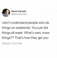 Funny, How, and Next: Kevin Farzad  @KevinFarzad  I don't understand people who do  things on weekends. You just did  things all week. What's next, more  things?? That's how they get you  10/21/17, 12:41 PM Exactly🤔🤔🤔 TwitterCreds @kevinfarzad