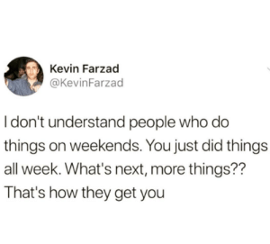 Tumblr, Blog, and Http: Kevin Farzad  @KevinFarzad  I don't understand people who do  things on weekends. You just did thing:s  all week. What's next, more things??  That's how they get you studentlifeproblems:Follow us @studentlifeproblems​