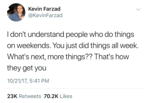 How, Next, and Who: Kevin Farzad  @KevinFarzad  I don't understand people who do things  on weekends. You just did things all week.  What's next, more things?? That's how  they get you  10/21/17, 5:41 PM  23K Retweets 70.2K Likes