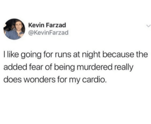 Fear, Kevin, and For: Kevin Farzad  @KevinFarzad  I like going for runs at night because the  added fear of being murdered really  does wonders for my cardio.