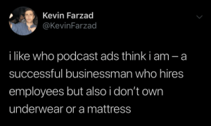 Too accurate: Kevin Farzad  @KevinFarzad  i like who podcast ads think i am - a  successful businessman who hires  employees but also i don't own  underwear or a mattress Too accurate