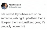 Crush, Dank, and Life: Kevin Farzad  @KevinFarzad  Life is short. If you have a crush on  someone, walk right up to them then a  little past them and just keep going it's  probably not worth it