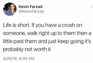 Crush, Life, and 4 20: Kevin Farzad  @KevinFarzad  Life is short. If you have a crush on  someone, walk right up to them then a  little past them and just keep going it's  probably not worth it  4/20/18, 8:34 AM Life is short