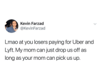 Funny, Lmao, and Uber: Kevin Farzad  @KevinFarzad  Lmao at you losers paying for Uber and  Lyft. My mom can just drop us off as  long as your mom can pick us up. The good ol' days https://t.co/2wsijvvaer