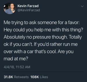 Mad At Me: Kevin Farzad  @KevinFarzad  Me trying to ask someone for a favor:  Hey could you help me with this thing?  Absolutely no pressure though. Totally  ok if you can't. If you'd rather run me  over with a car that's cool. Are you  mad at me?  4/4/18, 11:52 AM  31.8K Retweets 108K Likes