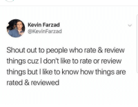 Latinos, Memes, and Mexican: Kevin Farzad  @KevinFarzad  Shout out to people who rate & review  things cuz l don't like to rate or review  things but I like to know how things are  rated & reviewed Yess 🙌🏼🙌🏼🙌🏼😂😂 🔥 Follow Us 👉 @latinoswithattitude 🔥 latinosbelike latinasbelike latinoproblems mexicansbelike mexican mexicanproblems hispanicsbelike hispanic hispanicproblems latina latinas latino latinos hispanicsbelike