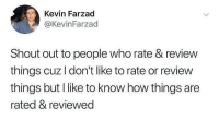 Funny, Work, and How: Kevin Farzad  @KevinFarzad  Shout out to people who rate & review  things cuz I don't like to rate or review  things but I like to know how things are  rated & reviewed You're doing God's work. https://t.co/R1hTD9NHUJ