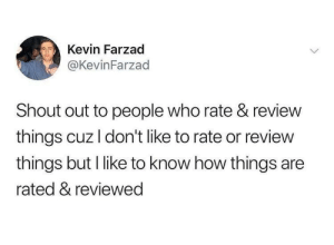 MeIRL, How, and Who: Kevin Farzad  @KevinFarzad  Shout out to people who rate & review  things cuz I don't like to rate or review  things but I like to know how things are  rated & reviewed meirl