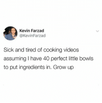 Dank, Videos, and Sick: Kevin Farzad  @KevinFarzad  Sick and tired of cooking videos  assuming I have 40 perfect little bowls  to put ingredients in. Grow up Uhh