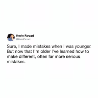 Life, Memes, and How To: Kevin Farzad  @KevinFarzad  Sure, I made mistakes when I was younger.  But now that l'm older l've learned how to  make different, often far more serious  mistakes. I make horrific, life altering, mistakes on a weekly basis.