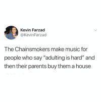 "Is this true: Kevin Farzad  @KevinFarzad  The Chainsmokers make music for  people who say ""adulting is hard"" and  then their parents buy them a house Is this true"