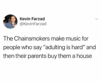 """I mean I'll take it: Kevin Farzad  @KevinFarzad  The Chainsmokers make music for  people who say """"adulting is hard"""" and  then their parents buy them a house I mean I'll take it"""