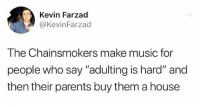 """Music, Parents, and House: Kevin Farzad  @KevinFarzad  The Chainsmokers make music for  people who say """"adulting is hard"""" and  then their parents buy them a house :-"""