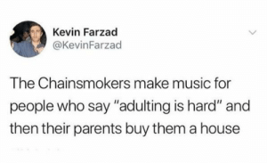 """Mom, adultings hard, where is my house?: Kevin Farzad  @KevinFarzad  The Chainsmokers make music for  people who say """"adulting is hard"""" and  then their parents buy them a house Mom, adultings hard, where is my house?"""