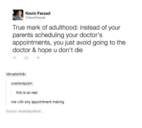 Doctor, Parents, and True: Kevin Farzad  @KevinFarzad  True mark of adulthood: instead of your  parents scheduling your doctor's  appointments, you just avoid going to the  doctor & hope u don't die  わ£7  idknatsirtidk:  overlordputin:  this is so real  me with any appointment making  Source: tastefullyoffens.