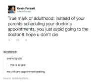 Doctor Appointment: Kevin Farzad  @KevinFarzad  True mark of adulthood: instead of your  parents scheduling your doctor's  appointments, you just avoid going to the  doctor & hope u don't die  idknatsirtidk:  overlordputin:  this is so real  me with any appointment making  Source: tastefullyoffens...
