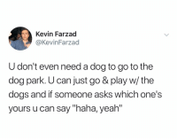 "@kevinfarzad is fuckin hilarious: Kevin Farzad  @KevinFarzad  U don't even need a dog to go to the  dog park. U can just go & play w/ the  dogs and if someone asks which one's  yours u can say ""haha, yeah"" @kevinfarzad is fuckin hilarious"