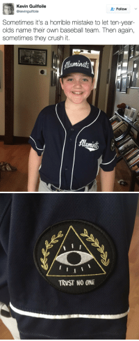 """Baseball, Crush, and Target: Kevin Guilfoile  @kevinguilfoile  Follow  Sometimes it's a horrible mistake to let ten-year-  olds name their own baseball team. Then again,  sometimes they crush it.   luminat   TRUST NO ONE <p><a href=""""http://stream.pleated-jeans.com/post/159455636776/kevinguilfoile"""" class=""""tumblr_blog"""" target=""""_blank"""">pleatedjeans</a>:</p><blockquote><p><a href=""""https://twitter.com/kevinguilfoile/status/851523018266468356"""" target=""""_blank"""">@kevinguilfoile</a></p></blockquote>"""