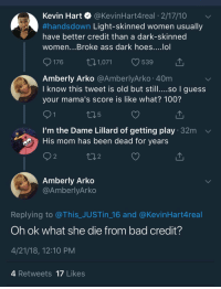 Anaconda, Ass, and Bad: Kevin Hart @KevinHart4real 2/17/10  #handsdown Light-skinned women usually  have better credit than a dark-skinned  women...Broke ass dark hoes....lol  176 1,071 539  Amberly Arko @AmberlyArko 40m  I know this tweet is old but still....so I guess  your mama's score is like what? 100?  5  I'm the Dame Lillard of getting play 32m  His mom has been dead for years  2  2  Amberly Arko  @AmberlyArko  Replying to @This_JUSTin_16 and @KevinHart4real  Oh ok what she die from bad credit?  4/21/18, 12:10 PM  4 Retweets 17 Likes <p>My lungs (via /r/BlackPeopleTwitter)</p>