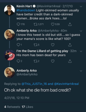 Anaconda, Ass, and Bad: Kevin Hart @KevinHart4real 2/17/10  #handsdown Light-skinned women usually  have better credit than a dark-skinned  women...Broke ass dark hoes....lol  176 1,071 539  Amberly Arko @AmberlyArko 40m  I know this tweet is old but still....so I guess  your mama's score is like what? 100?  5  I'm the Dame Lillard of getting play 32m  His mom has been dead for years  2  2  Amberly Arko  @AmberlyArko  Replying to @This_JUSTin_16 and @KevinHart4real  Oh ok what she die from bad credit?  4/21/18, 12:10 PM  4 Retweets 17 Likes My lungs