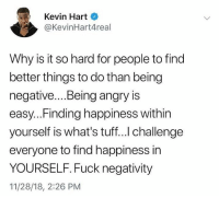 Kevin Hart, Worldstar, and Wshh: Kevin Hart  @KevinHart4real  Why is it so hard for people to find  better things to do than being  negative...Being angry is  easy...Finding happiness within  yourself is what's tuff... challenge  everyone to find happiness in  YOURSELF. Fuck negativity  11/28/18, 2:26 PM Real Talk #PositiveEnergy 💯 @kevinhart4real @worldstar #WSHH