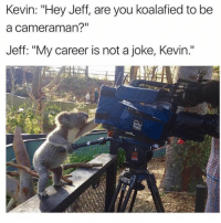 "Seriously Kev?: Kevin: ""Hey Jeff, are you koalafied to be  a cameraman?""  Jeff: ""My career is not a joke, Kevin."" Seriously Kev?"
