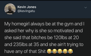 "Bitch, Dank, and Gym: Kevin Jones  @kevingatu  MOVEMENT  My homegirl always be at the gym and I  asked her why is she so motivated and  she said that bitches be 120lbs at 20  and 235lbs at 35 and she ain't trying to  have any of that Shit ""Just the slim ones, you won't see me with no fat bitch"" by ciphersammy FOLLOW HERE 4 MORE MEMES."