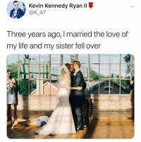 Life, Love, and Memes: Kevin Kennedy Rvan I  @K 47  T hree years ago, I married the love of  my life and my sister fell over This is me after walking up 3 steps (DM a friend)