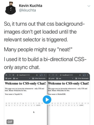 "CSS madlad: Kevin Kuchta  @kkuchta  So, it turns out that css background-  images don't get loaded until the  relevant selector is triggered.  Many people might say ""neat!""  l used it to build a bi-directional CSS  only async chat.  » İ Other Bookmarks gmail 멥 ops  Other Bookmarks  gmail  ops  Welcome to CSS-only Chat! Welcome to CSS-only Chat!  This page uses no javascript whatsosever- only CSS and This page uses no javascript whatsosever only CSS and  html. Blame @kkuchta for this.  html. Blame @kkuchta for this.  Your name is Tequila714  Your name is Michell288  m n  o  P OSU W xy z submit  P SWX y 2 submit  GIF CSS madlad"