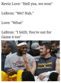 """Nba, Kevin, and Bobo: Kevin Love: """"Hell yea, we won''  LeBron: """"We? Nah.""""  Love: """"What''  LeBron: """"I SAID, You're out for  Game 4 too  @NBAMEMES  CLEVELAND  BASKETBALL LeBron going to make Kevin Love sit out Game 4. Credit: Darren Bobo"""