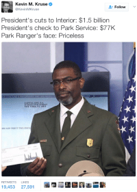 <p>Can&rsquo;t even pay rent with that (via /r/BlackPeopleTwitter)</p>: Kevin M. Kruse  @KevinMKruse  Follow  President's cuts to Interior: $1.5 billion  President's check to Park Service: $77K  ark Ranger's face: Priceless  CH CONTAINS A WATE兵MARK AND HAS MICRO P)  CAPITAL ONE NA  7 WEST S7TISTREET  EW YORKANY 1001  ARS AND THIRTY TWO CENTS  RETWEETS LIKES  19,453 27,5913 <p>Can&rsquo;t even pay rent with that (via /r/BlackPeopleTwitter)</p>