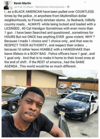 Strickened: Kevin Martin  Jul 9 at 12:36am Norristown, Pennsylvania  l, as a BLACK AMERICAN have been pulled over COUNTLESS  times by the police, in anywhere from Multimillion dollar  neighborhoods, to Poverty stricken slums, to Redneck, hillbilly  country roads, ALWAYS while being locked and loaded with a  LICENSED,40 Cal Handgun Sometimes with even more than  1 gun have been Searched and questioned, sometimes for  HOURS But not ONCE has anything EVER gone violent. WHY?  Because l made 1 choice and 1 choice only, and that was to  RESPECT THEIR AUTHORITY and respect their orders  because I'd rather leave HUMBLE with a HANDSHAKE than  leave lifeless in a BODY BAG Police officers have 1 goal,and  1 goal only. And that is to make it home to their loved ones at  the end of shift. If the REST of america had the SAME  AGENDA, This world would be so much different