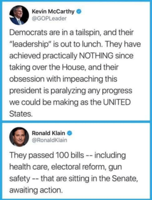 """Gun """"safety"""": Kevin McCarthy  @GOPLeader  Democrats are in a tailspin, and their  """"leadership"""" is out to lunch. They have  achieved practically NOTHING since  taking over the House, and their  obsession with impeaching this  president is paralyzing any progress  we could be making as the UNITED  States.  Ronald Klain  @RonaldKlain  They passed 100 bills -- including  health care, electoral reform, gun  safety -- that are sitting in the Senate,  awaiting action. Gun """"safety"""""""
