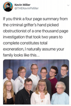Family, Memes, and 🤖: Kevin Miller  @THEKevinFMiller  If you think a four page summary from  the criminal grifter's hand picked  obstructionist of a one thousand page  investigation that took two years to  complete constitutes total  exoneration, I naturally assume your  family looks like this...