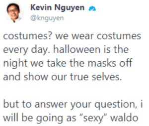 "me_irl : me_irl: Kevin Nguyen  @knguyen  costumes? we wear costumes  every day. halloween is the  night we take the masks off  and show our true selves.  but to answer your question, i  will be going as ""sexy"" waldo me_irl : me_irl"