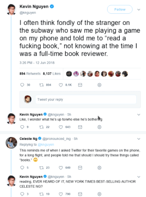 "wilwheaton:There is some good in this world, Mister Frodo, and it is worth fighting for.: Kevin Nguyen  @knguyen  Follow  I often think fondly of the stranger orn  the subway who saw me playing a game  on my phone and told me to ""read a  fucking book,"" not knowing at the time l  was a full-time book reviewer.  3:26 PM - 12 Jun 2018  894 Retweets 8,137 Likes  0  Tweet your reply  Kevin Nguyen@knguyen 5h  Like, I wonder what he's up to/who else he's botherng  0  Celeste Ng@pronounced_ing 5h  Replying to @knguyen  This reminds me of when I asked Twitter for their favorite games on the phone  for a long flight, and people told me that should I should try these things called  ""books.""  0  Kevin Nguyen@knguyen 5h  reading, EVER HEARD OF IT, NEW YORK TIMES BEST-SELLING AUTHOR  CELESTE NG?  0 wilwheaton:There is some good in this world, Mister Frodo, and it is worth fighting for."