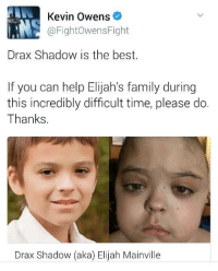 Kevin Owens  @Fight Owens Fight  Drax Shadow is the best.  If you can help Elijah's family during  this incredibly difficult time, please do.  Thanks  Drax Shadow (aka) Elijah Mainville After destroying that fan earlier, Owens puts his twitter to genuinely good use here; the young fan WWE gave the character name Drax Shadow to has sadly entered hospice care. Those who can might wish to donate https://www.gofundme.com/drax-shadow-aka-elijah-mainville