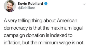 American, Minimum Wage, and Democracy: Kevin Robillard  @Robillard  A very telling thing about American  democracy is that the maximum legal  campaign donation is indexed to  inflation, but the minimum wage is not. What are the odds?