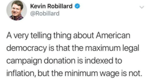 What are the odds?: Kevin Robillard  @Robillard  A very telling thing about American  democracy is that the maximum legal  campaign donation is indexed to  inflation, but the minimum wage is not. What are the odds?