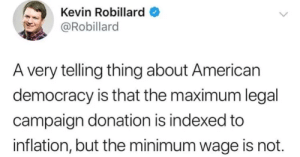 Something doesnt add up: Kevin Robillard  @Robillard  A very telling thing about American  democracy is that the maximum legal  campaign donation is indexed to  inflation, but the minimum wage is not. Something doesnt add up