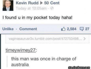 50 Cent, Tumblr, and Australia: Kevin Rudd  50 Cent  Today at 12:05am  I found u in my pocket today haha!  Unlike Comment  2,584 27  vaginasaurusr3x.tumblr.com/post/472753498.. >  timeywimey27;  this man was once in charge of  australia  standardusername 50 Cent