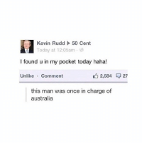 50 Cent, Fml, and Ironic: Kevin Rudd  To  50 Cent  day at 12:05am .  l found u in my pocket today haha!  Unlike Comment  , 2,584 27  this man was once in charge of  australia -follow my personal account @fml_jade and my other account @idontknowcoolshit -