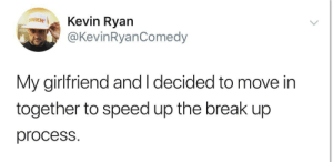 Relationships!: Kevin Ryan  @KevinRyanComedy  ΟNKN  My girlfriend and I decided to move in  together to speed up the break up  process. Relationships!