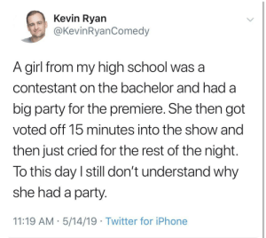 The Bachelor: Kevin Ryan  @KevinRyanComedy  A girl from my high school was a  contestant on the bachelor and had a  big party for the premiere. She then got  voted off 15 minutes into the show and  then just cried for the rest of the night  To this day I still don't understand why  she had a party  11:19 AM 5/14/19 Twitter for iPhone The Bachelor