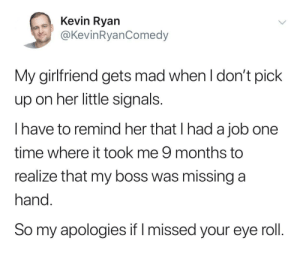 Missing signals: Kevin Ryan  @KevinRyanComedy  My girlfriend gets mad when l don't pick  up on her little signals  I have to remind her that I had a job one  time where it took me 9 months to  realize that my boss was missing a  hand  So my apologies if I missed your eye roll Missing signals