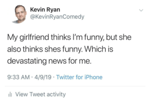 Funny, Iphone, and News: Kevin Ryan  @KevinRyanComedy  My girlfriend thinks l'm funny, but she  also thinks shes funny. Which is  devastating news for me.  9:33 AM 4/9/19 Twitter for iPhone  ll View Tweet activity Relationships!